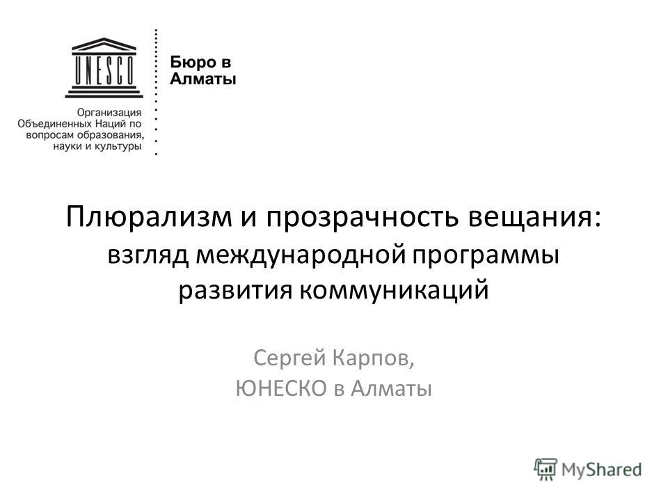 Плюрализм и прозрачность вещания: взгляд международной программы развития коммуникаций Сергей Карпов, ЮНЕСКО в Алматы