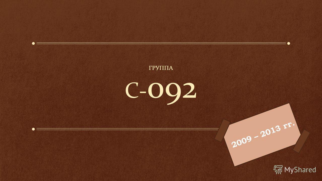 С- 092 ГРУППА 2009 – 2013 гг.
