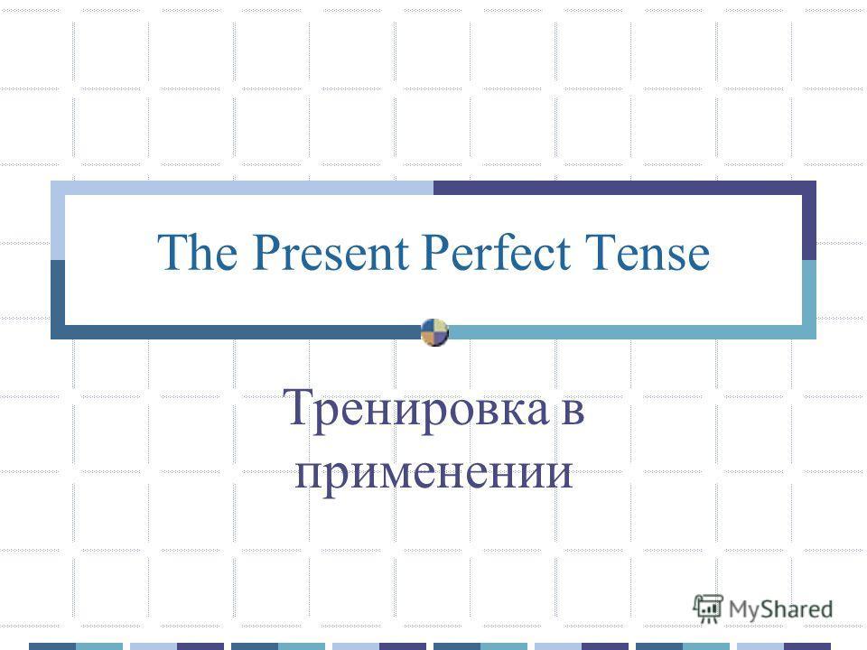 The Present Perfect Tense Тренировка в применении