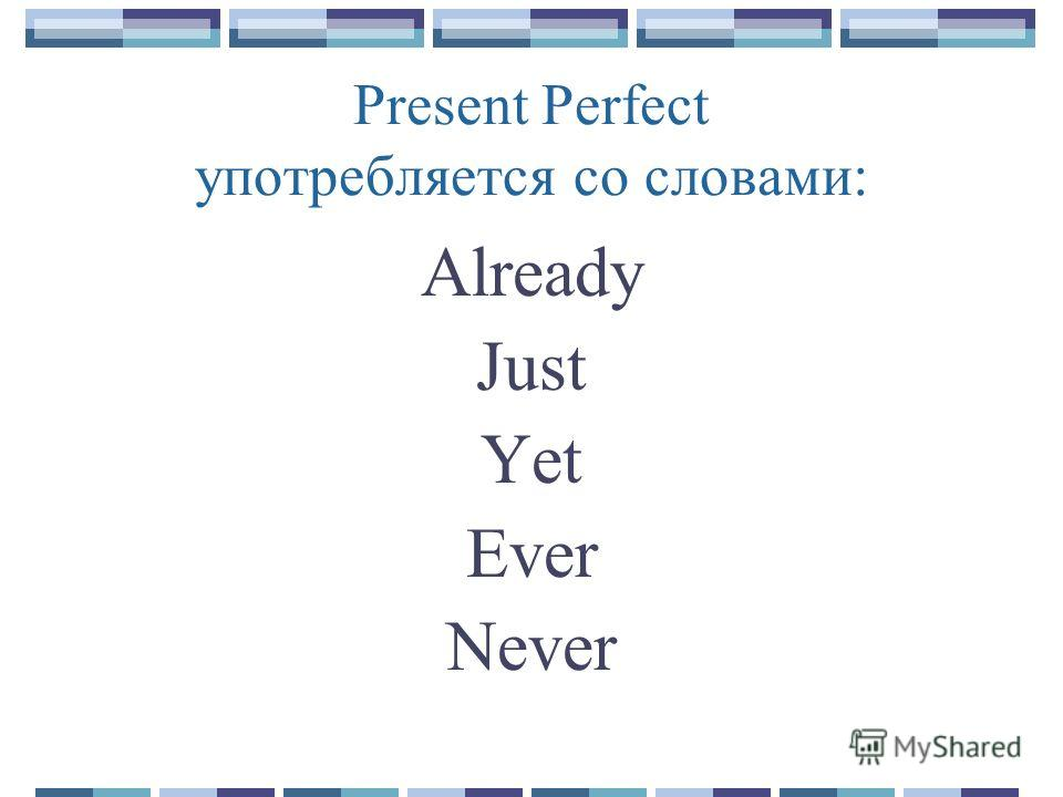 Present Perfect употребляется со словами: Already Just Yet Ever Never