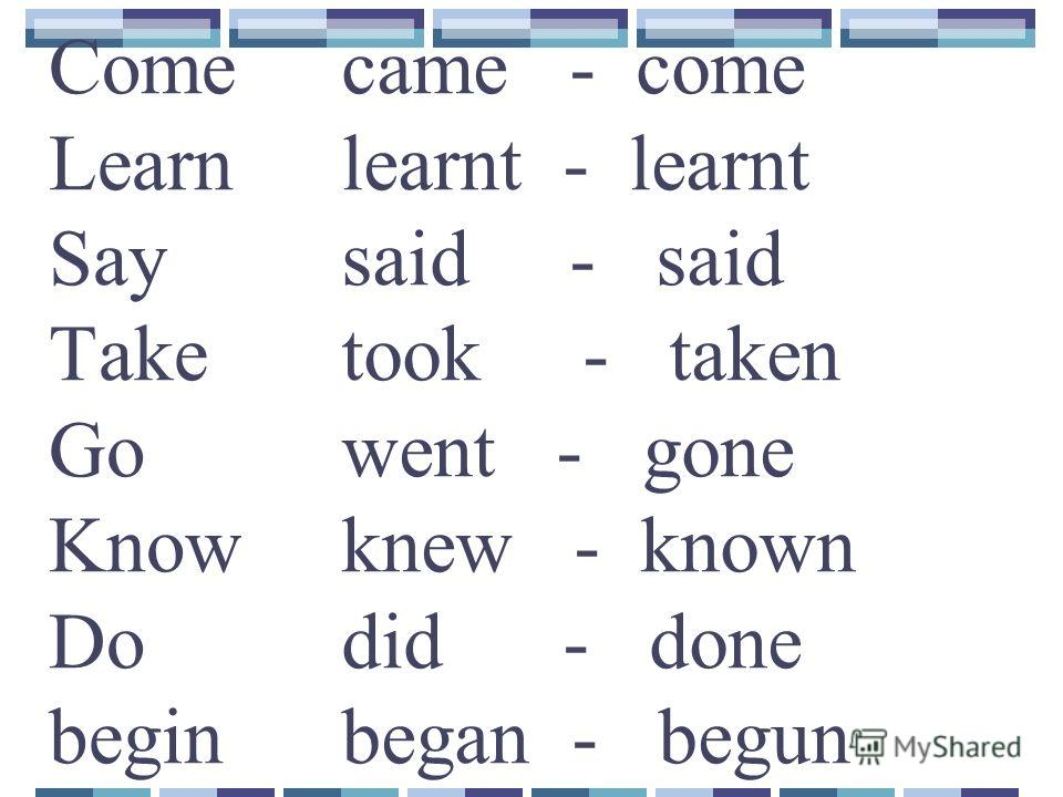 Come Learn Say Take Go Know Do begin came - come learnt - learnt said - said took - taken went - gone knew - known did - done began - begun