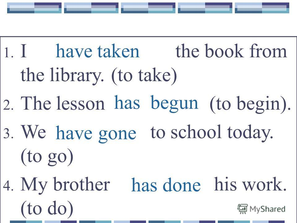 has done have taken 1. I the book from the library. (to take) 2. The lesson (to begin). 3. We to school today. (to go) 4. My brother his work. (to do) have gone has begun
