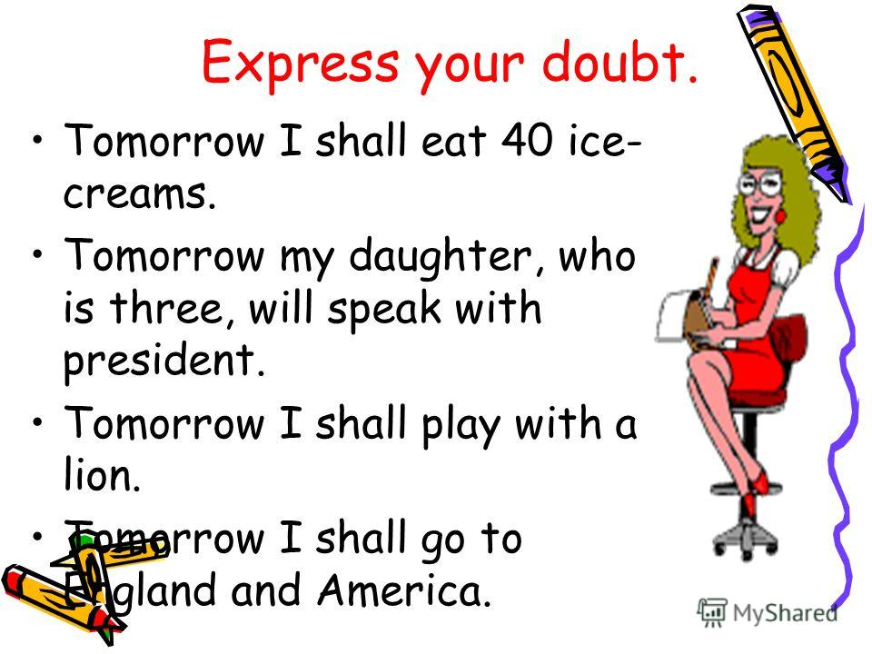 Express your doubt. Tomorrow I shall eat 40 ice- creams. Tomorrow my daughter, who is three, will speak with president. Tomorrow I shall play with a lion. Tomorrow I shall go to England and America.