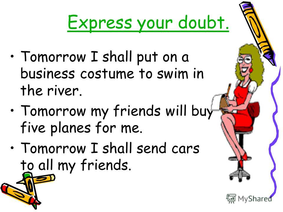 Express your doubt. Tomorrow I shall put on a business costume to swim in the river. Tomorrow my friends will buy five planes for me. Tomorrow I shall send cars to all my friends.