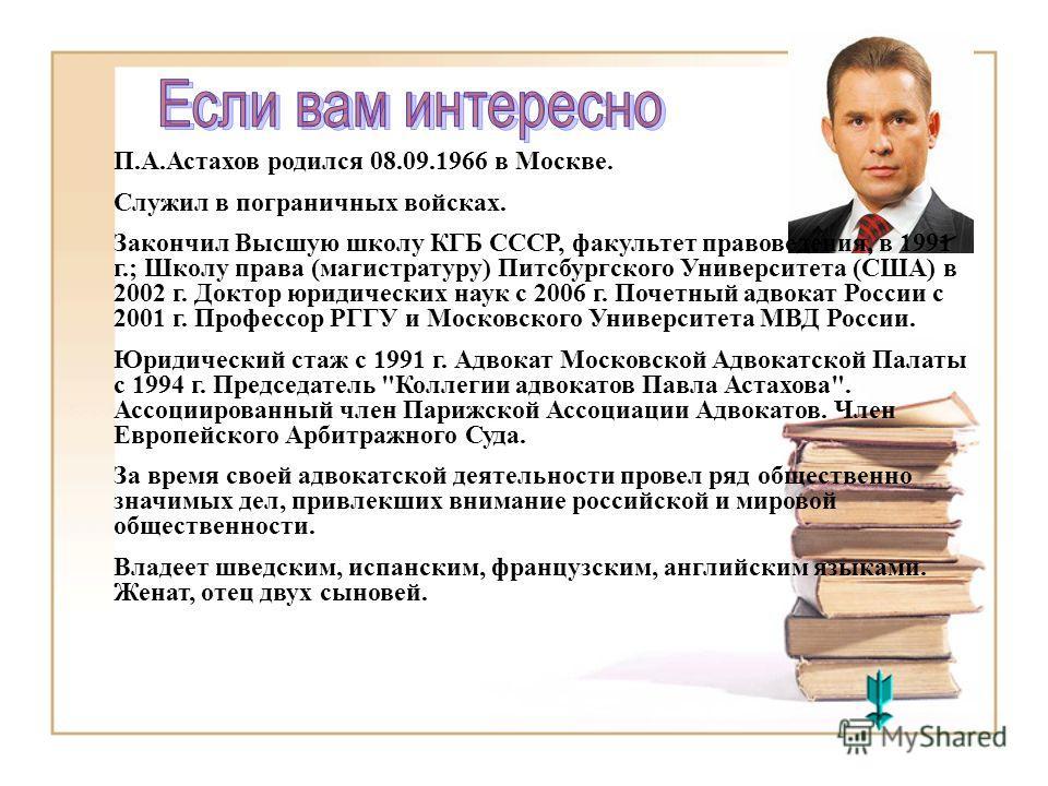 П.А.Астахов родился 08.09.1966 в Москве. Служил в пограничных войсках. Закончил Высшую школу КГБ СССР, факультет правоведения, в 1991 г.; Школу права (магистратуру) Питсбургского Университета (США) в 2002 г. Доктор юридических наук с 2006 г. Почетный