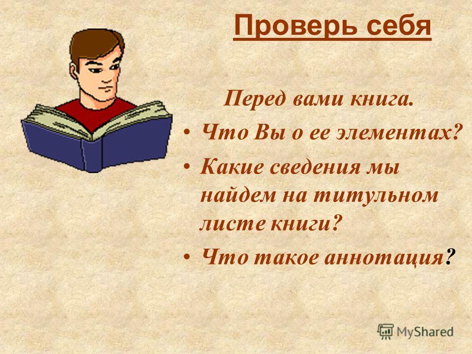 Перед вами книга. Что Вы о ее элементах? Какие сведения мы найдем на титульном листе книги? Что такое аннотация? Проверь себя