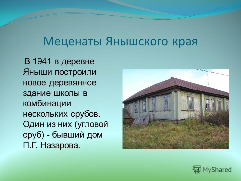 Меценаты Янышского края В 1941 в деревне Яныши построили новое деревянное здание школы в комбинации нескольких срубов. Один из них (угловой сруб) - бывший дом П.Г. Назарова.