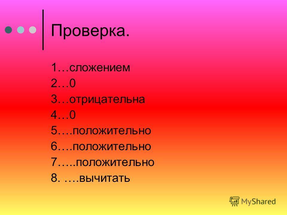 1. Вычитание целых чисел может быть заменено ……….. 2. Сумма противоположных чисел равна ………… 3. Сумма отрицательных чисел ……………. 4. Произведение любого числа на 0 равно …….. 5. Частное двух чисел одного знака ………… 6. Произведение двух чисел одного зн