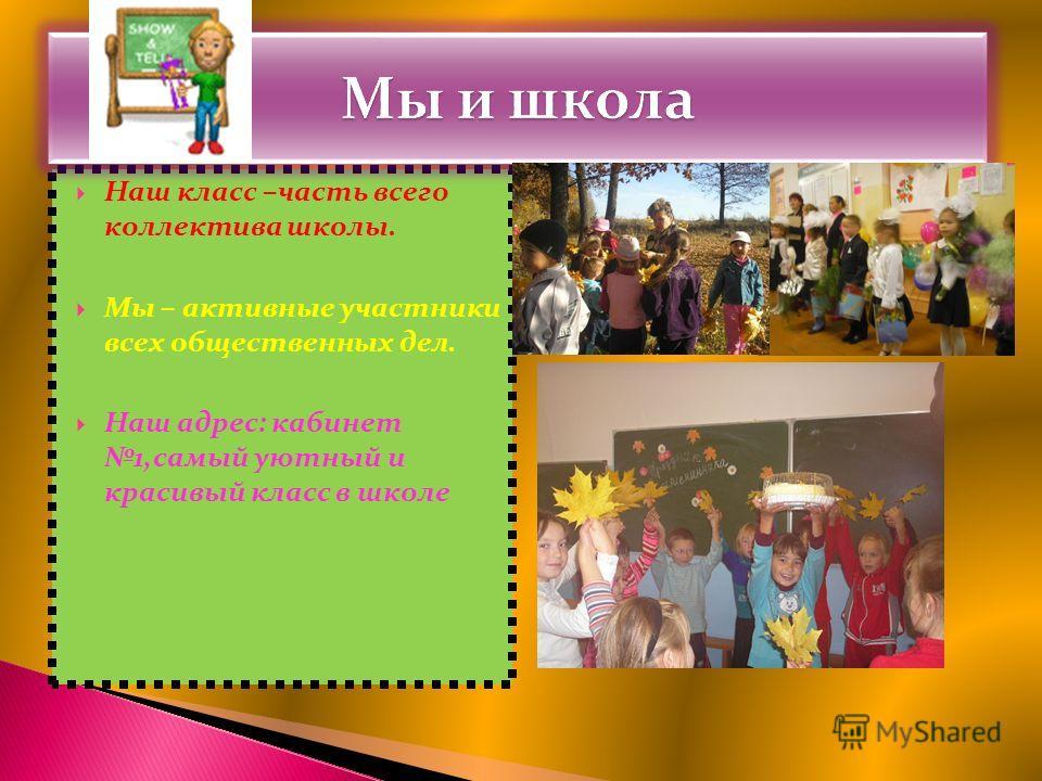 Наш класс –часть всего коллектива школы. Мы – активные участники всех общественных дел. Наш адрес: кабинет 1,самый уютный и красивый класс в школе