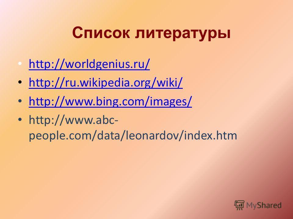 Список литературы http://worldgenius.ru/ http://ru.wikipedia.org/wiki/ http://www.bing.com/images/ http://www.abc- people.com/data/leonardov/index.htm