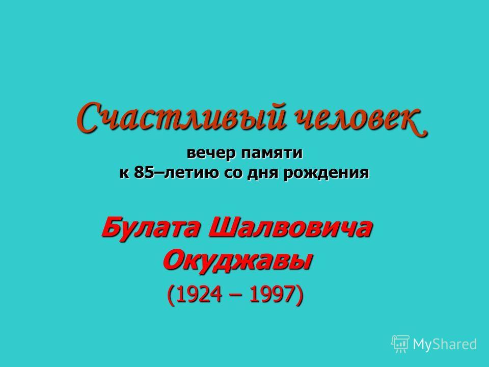 Счастливый человек вечер памяти к 85–летию со дня рождения Булата Шалвовича Окуджавы (1924 – 1997)
