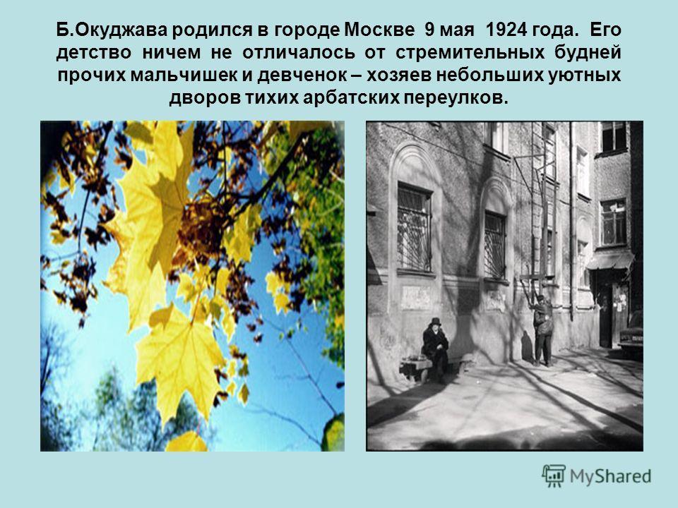 Б.Окуджава родился в городе Москве 9 мая 1924 года. Его детство ничем не отличалось от стремительных будней прочих мальчишек и девченок – хозяев небольших уютных дворов тихих арбатских переулков.