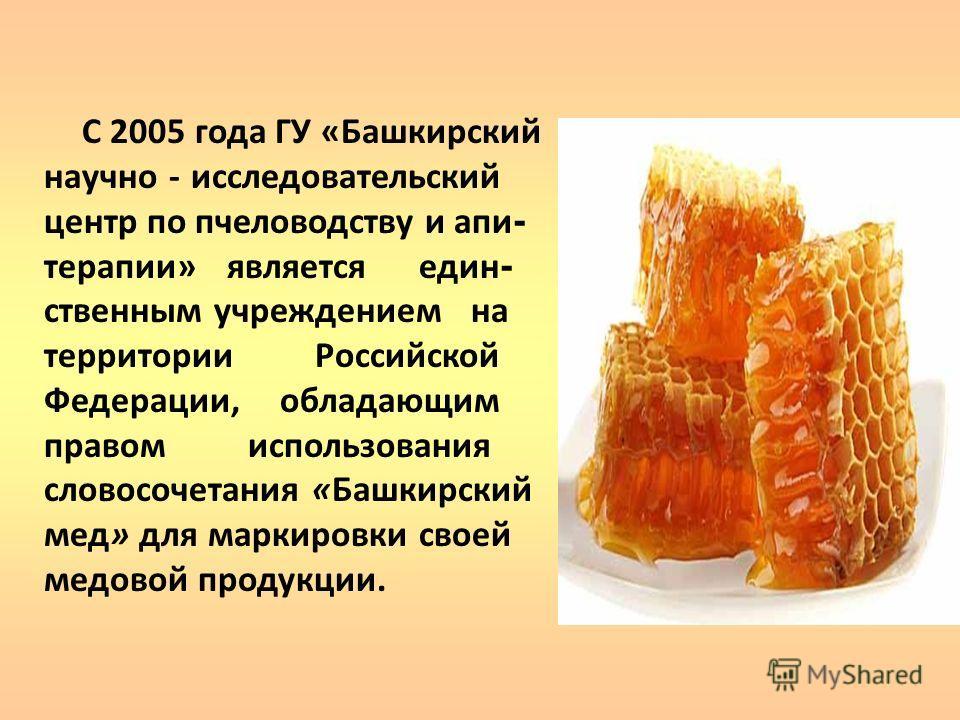 С 2005 года ГУ «Башкирский научно - исследовательский центр по пчеловодству и апи - терапии» является един - ственным учреждением на территории Российской Федерации, обладающим правом использования словосочетания «Башкирский мед» для маркировки своей