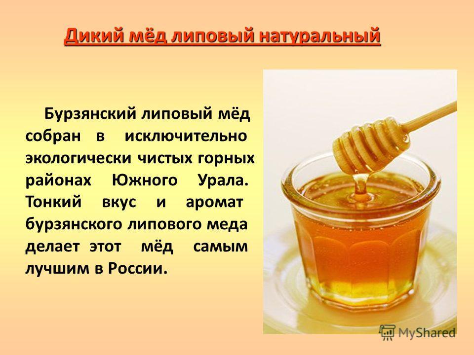 Дикий мёд липовый натуральный Бурзянский липовый мёд собран в исключительно экологически чистых горных районах Южного Урала. Тонкий вкус и аромат бурзянского липового меда делает этот мёд самым лучшим в России.