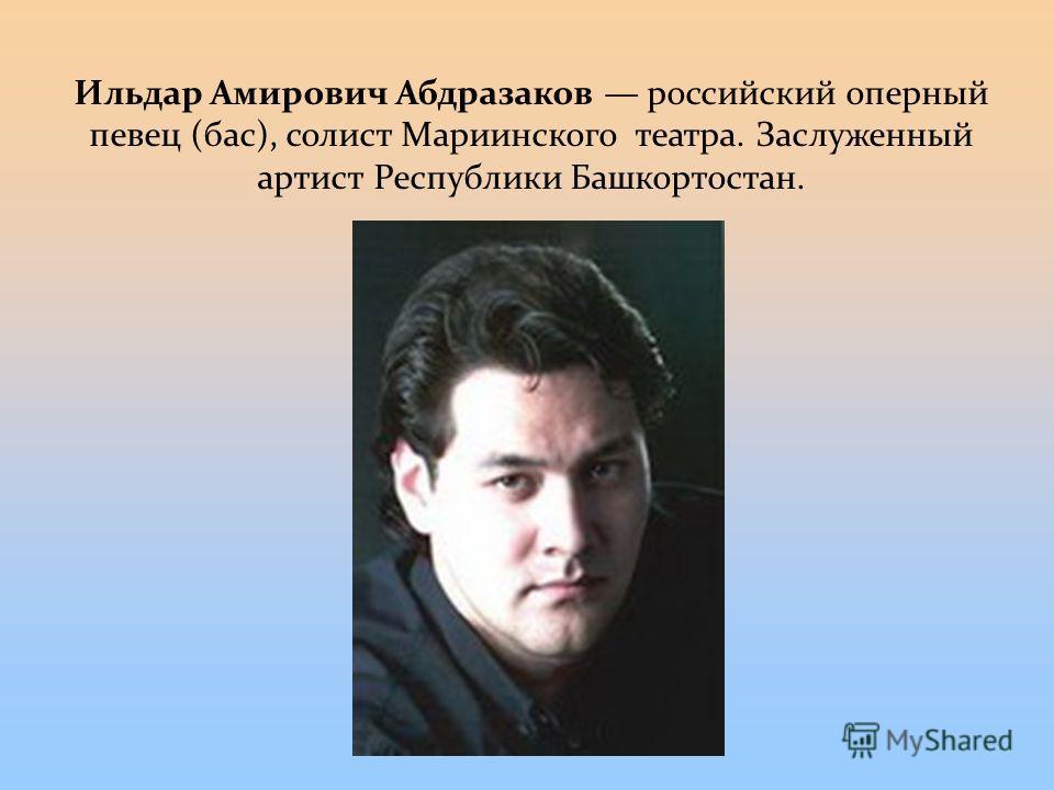 Ильдар Амирович Абдразаков российский оперный певец (бас), солист Мариинского театра. Заслуженный артист Республики Башкортостан.