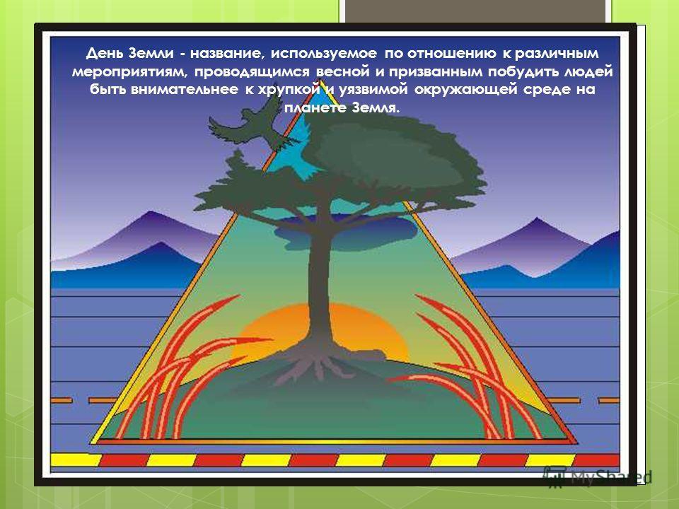 День Земли - название, используемое по отношению к различным мероприятиям, проводящимся весной и призванным побудить людей быть внимательнее к хрупкой и уязвимой окружающей среде на планете Земля.