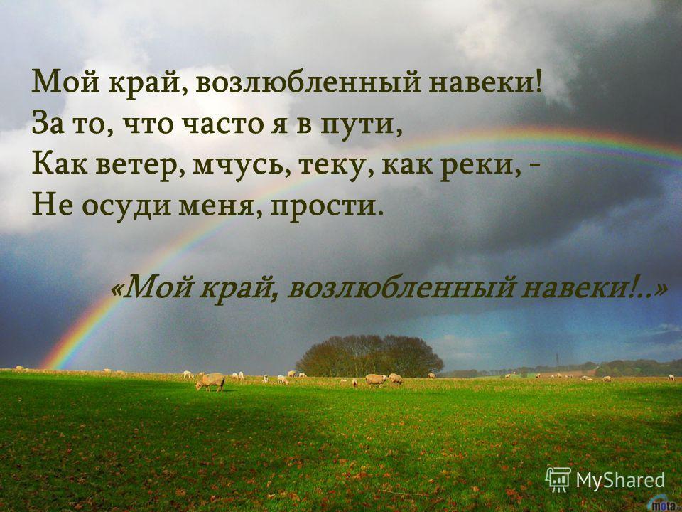 Мой край, возлюбленный навеки! За то, что часто я в пути, Как ветер, мчусь, теку, как реки, - Не осуди меня, прости. «Мой край, возлюбленный навеки!..»