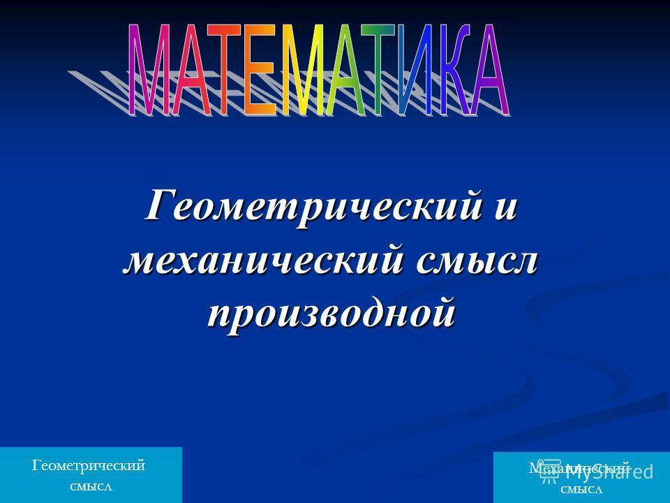 Геометрический и механический смысл производной Геометрический смысл Механический смысл