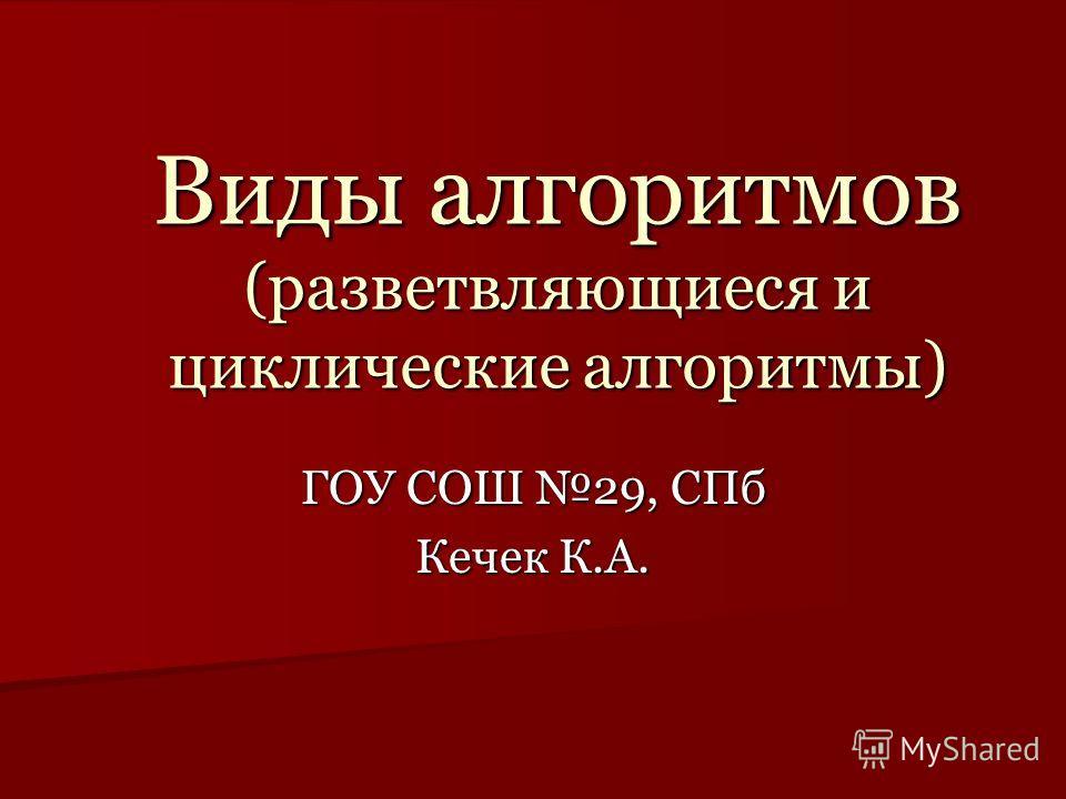 Виды алгоритмов (разветвляющиеся и циклические алгоритмы) ГОУ СОШ 29, СПб Кечек К.А.