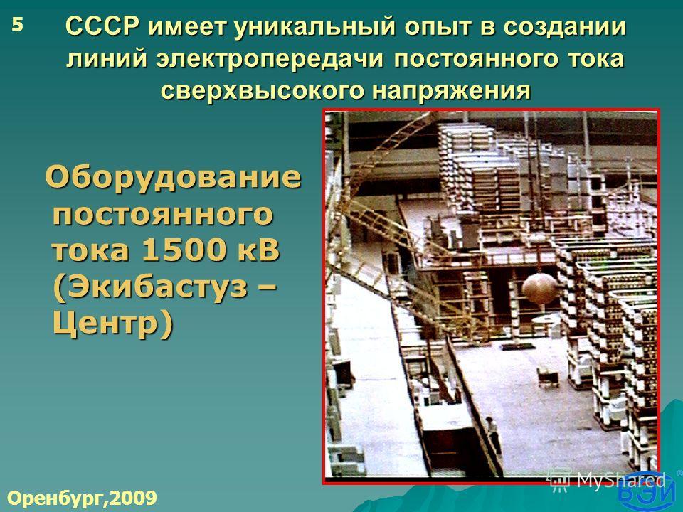 СССР имеет уникальный опыт в создании линий электропередачи постоянного тока сверхвысокого напряжения Оборудование постоянного тока 1500 кВ (Экибастуз – Центр) Оборудование постоянного тока 1500 кВ (Экибастуз – Центр) Оренбург,2009 5