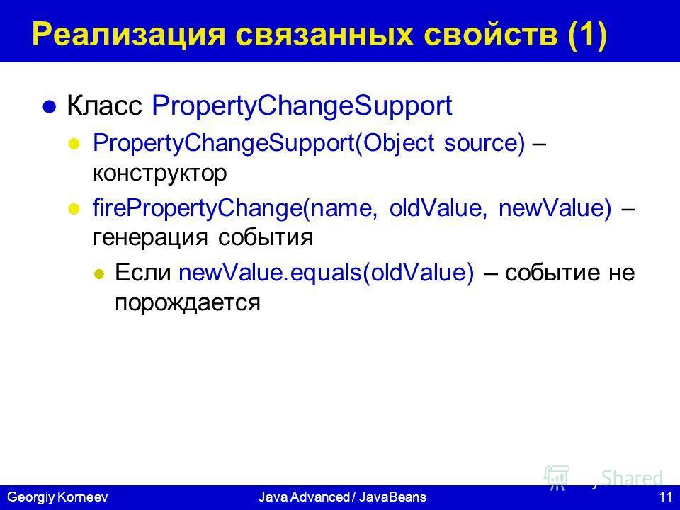 11Georgiy KorneevJava Advanced / JavaBeans Реализация связанных свойств (1) Класс PropertyChangeSupport PropertyChangeSupport(Object source) – конструктор firePropertyChange(name, oldValue, newValue) – генерация события Если newValue.equals(oldValue)