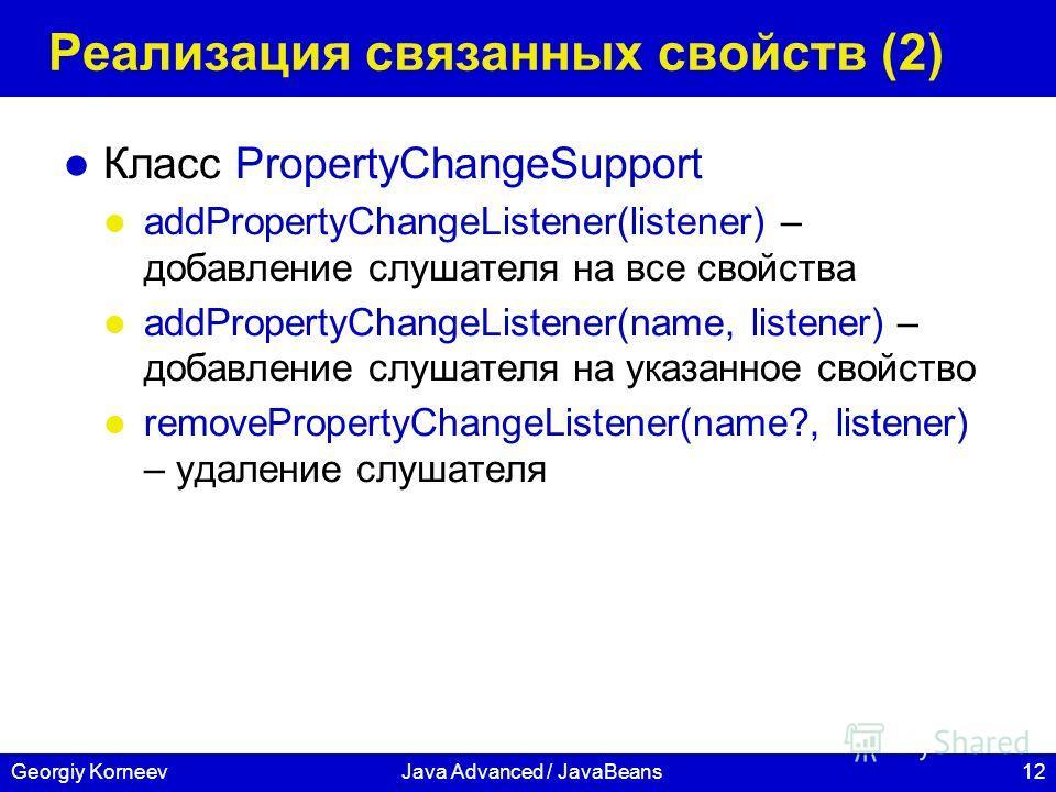 12Georgiy KorneevJava Advanced / JavaBeans Реализация связанных свойств (2) Класс PropertyChangeSupport addPropertyChangeListener(listener) – добавление слушателя на все свойства addPropertyChangeListener(name, listener) – добавление слушателя на ука