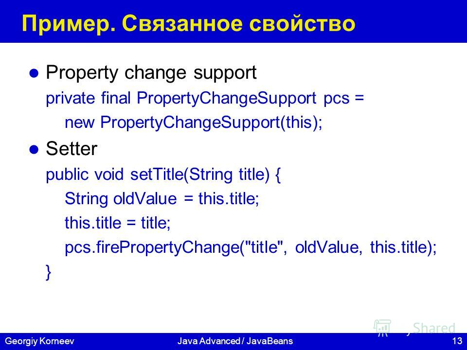 13Georgiy KorneevJava Advanced / JavaBeans Пример. Связанное свойство Property change support private final PropertyChangeSupport pcs = new PropertyChangeSupport(this); Setter public void setTitle(String title) { String oldValue = this.title; this.ti