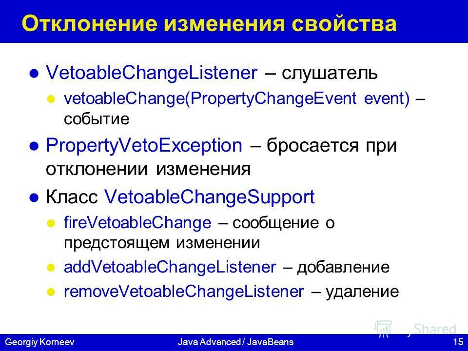 15Georgiy KorneevJava Advanced / JavaBeans Отклонение изменения свойства VetoableChangeListener – слушатель vetoableChange(PropertyChangeEvent event) – событие PropertyVetoException – бросается при отклонении изменения Класс VetoableChangeSupport fir