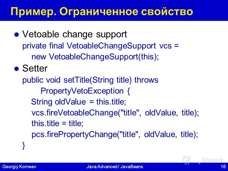 16Georgiy KorneevJava Advanced / JavaBeans Пример. Ограниченное свойство Vetoable change support private final VetoableChangeSupport vcs = new VetoableChangeSupport(this); Setter public void setTitle(String title) throws PropertyVetoException { Strin