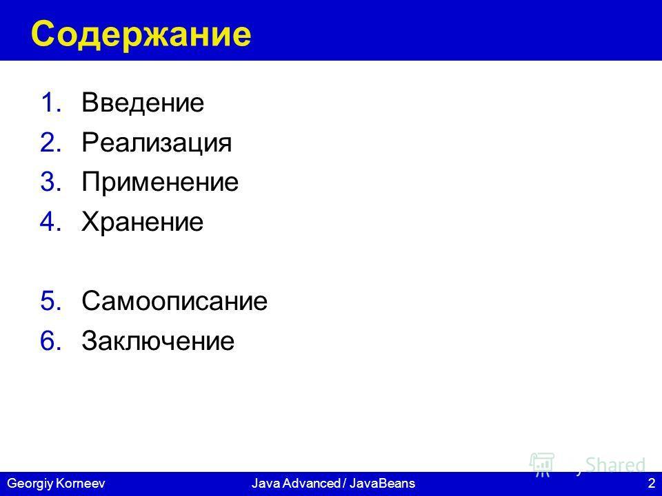 2 СПбГУ ИТМО Georgiy KorneevJava Advanced / JavaBeans Содержание 1.Введение 2.Реализация 3.Применение 4.Хранение 5.Самоописание 6.Заключение