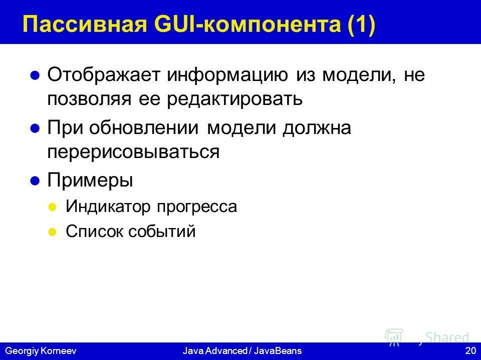 20Georgiy KorneevJava Advanced / JavaBeans Пассивная GUI-компонента (1) Отображает информацию из модели, не позволяя ее редактировать При обновлении модели должна перерисовываться Примеры Индикатор прогресса Список событий