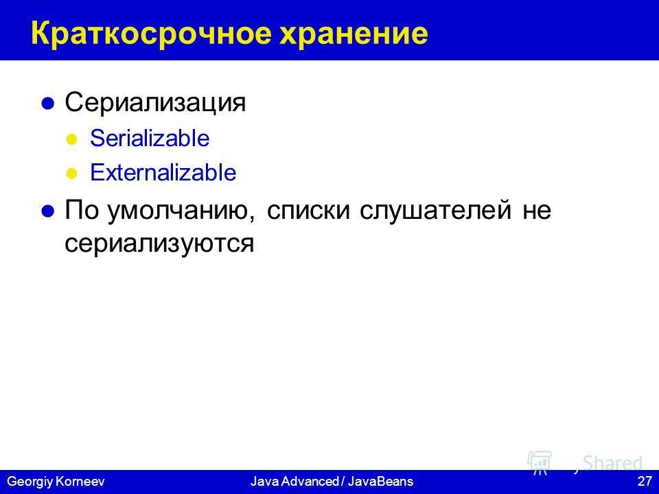 27Georgiy KorneevJava Advanced / JavaBeans Краткосрочное хранение Сериализация Serializable Externalizable По умолчанию, списки слушателей не сериализуются