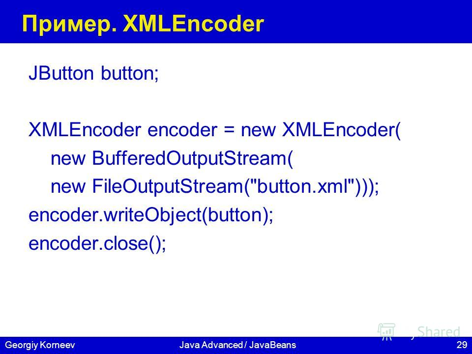 29Georgiy KorneevJava Advanced / JavaBeans Пример. XMLEncoder JButton button; XMLEncoder encoder = new XMLEncoder( new BufferedOutputStream( new FileOutputStream(button.xml))); encoder.writeObject(button); encoder.close();