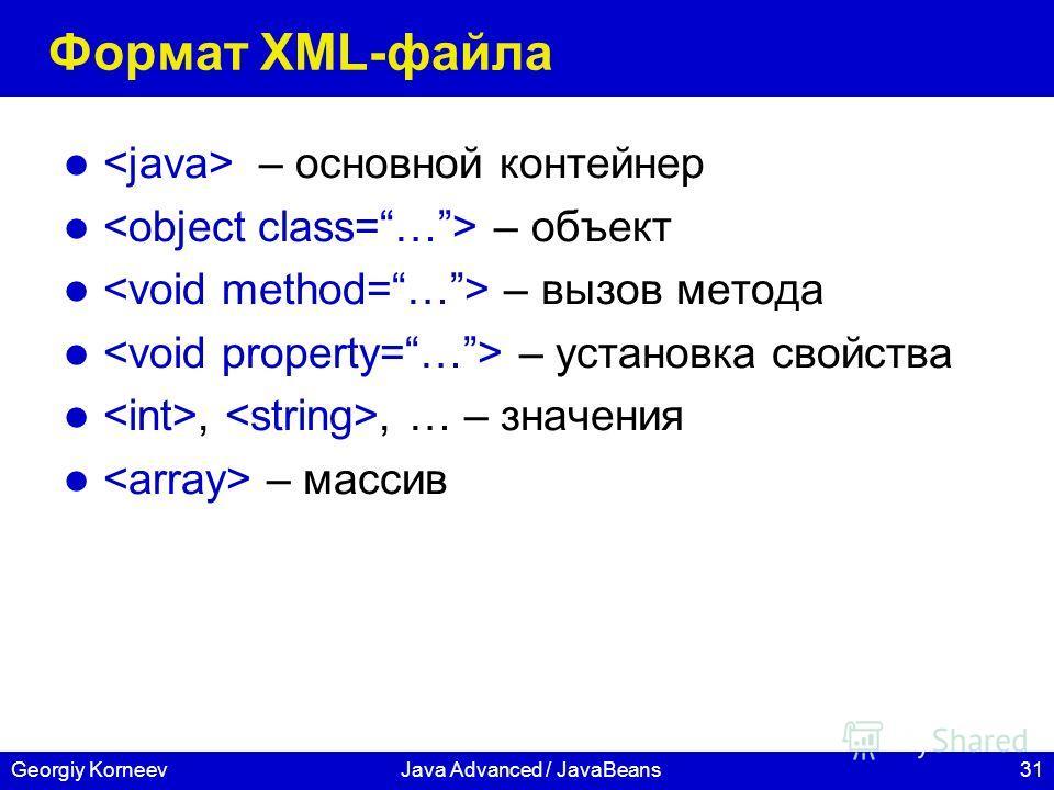 31Georgiy KorneevJava Advanced / JavaBeans Формат XML-файла – основной контейнер – объект – вызов метода – установка свойства,, … – значения – массив