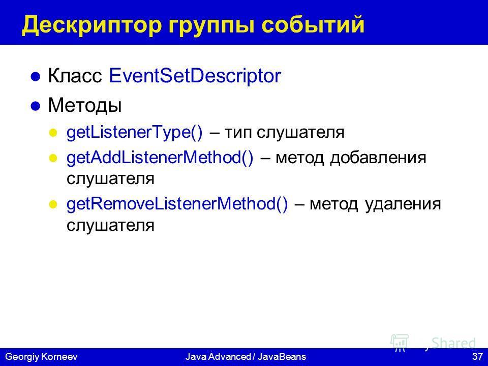 37Georgiy KorneevJava Advanced / JavaBeans Дескриптор группы событий Класс EventSetDescriptor Методы getListenerType() – тип слушателя getAddListenerMethod() – метод добавления слушателя getRemoveListenerMethod() – метод удаления слушателя