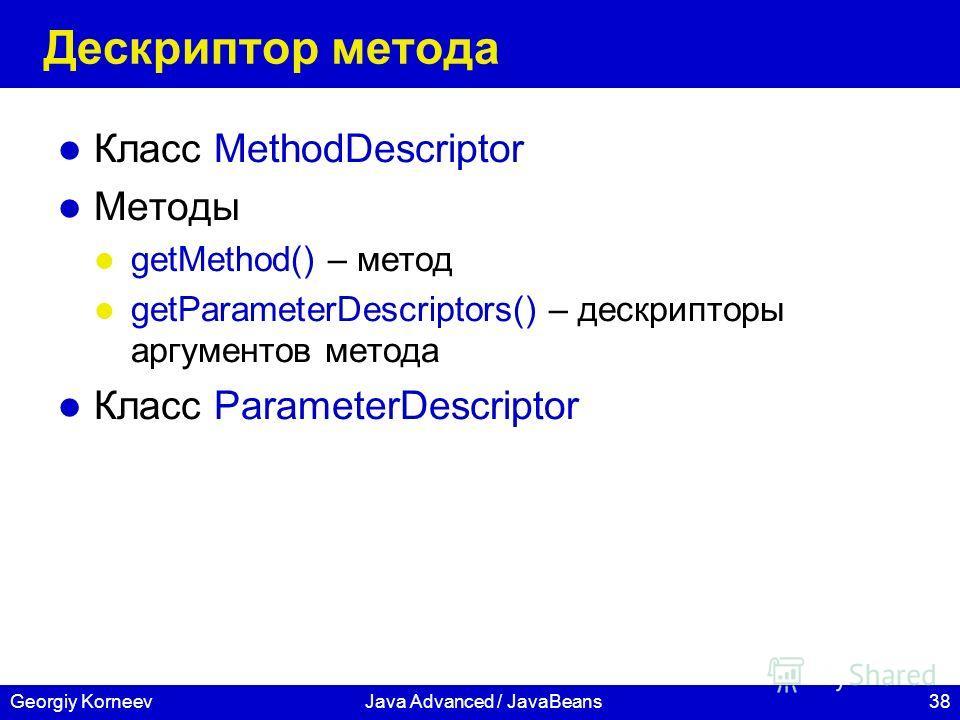 38Georgiy KorneevJava Advanced / JavaBeans Дескриптор метода Класс MethodDescriptor Методы getMethod() – метод getParameterDescriptors() – дескрипторы аргументов метода Класс ParameterDescriptor