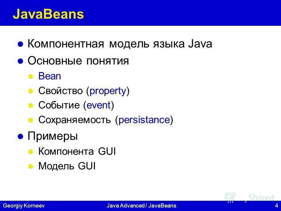 4Georgiy KorneevJava Advanced / JavaBeans JavaBeans Компонентная модель языка Java Основные понятия Bean Свойство (property) Событие (event) Сохраняемость (persistance) Примеры Компонента GUI Модель GUI