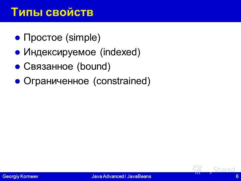 6Georgiy KorneevJava Advanced / JavaBeans Типы свойств Простое (simple) Индексируемое (indexed) Связанное (bound) Ограниченное (constrained)