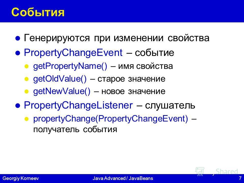 7Georgiy KorneevJava Advanced / JavaBeans События Генерируются при изменении свойства PropertyChangeEvent – событие getPropertyName() – имя свойства getOldValue() – старое значение getNewValue() – новое значение PropertyChangeListener – слушатель pro