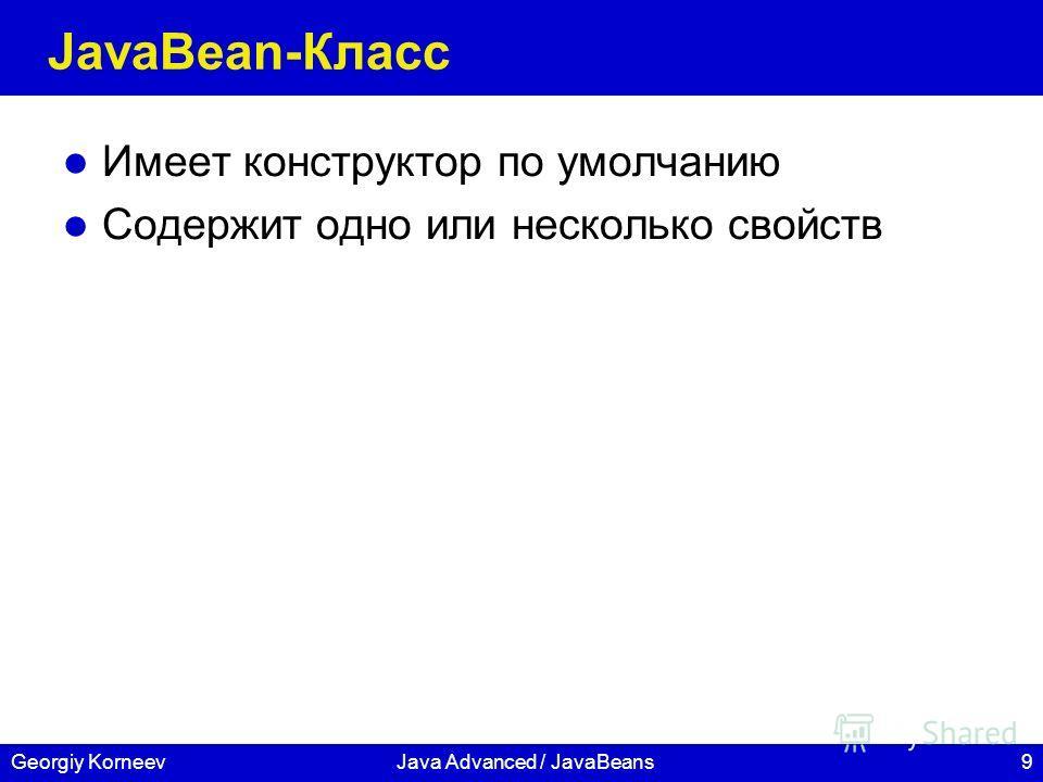 9Georgiy KorneevJava Advanced / JavaBeans JavaBean-Класс Имеет конструктор по умолчанию Содержит одно или несколько свойств