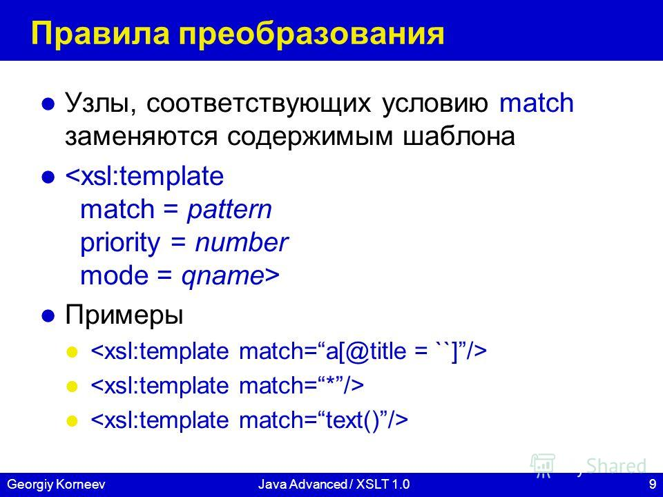 9Georgiy KorneevJava Advanced / XSLT 1.0 Правила преобразования Узлы, соответствующих условию match заменяются содержимым шаблона Примеры