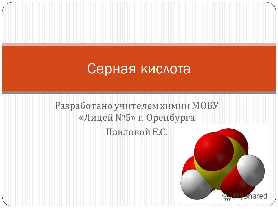 Разработано учителем химии МОБУ « Лицей 5» г. Оренбурга Павловой Е. С. Серная кислота