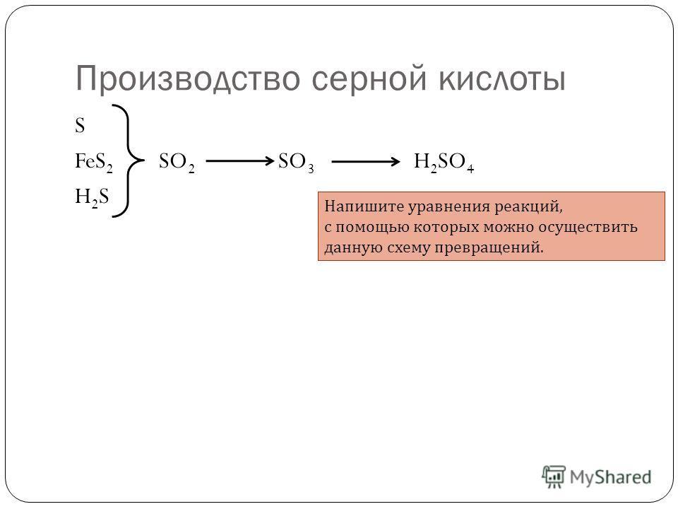 Производство серной кислоты S FeS 2 SO 2 SO 3 H 2 SO 4 H 2 S Напишите уравнения реакций, с помощью которых можно осуществить данную схему превращений.