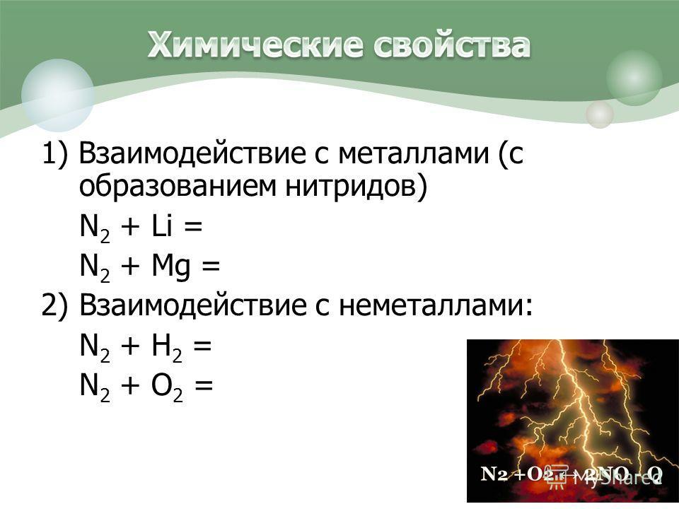 1) Взаимодействие с металлами (с образованием нитридов) N 2 + Li = N 2 + Mg = 2) Взаимодействие с неметаллами: N 2 + H 2 = N 2 + O 2 =