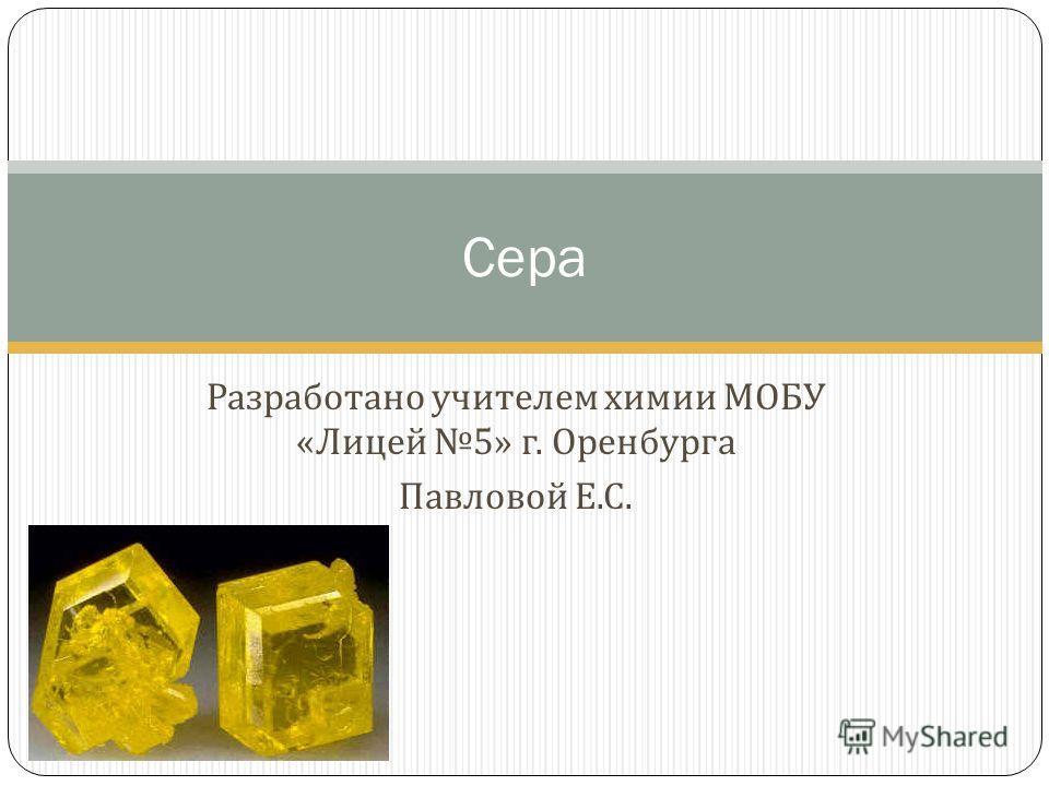 Разработано учителем химии МОБУ « Лицей 5» г. Оренбурга Павловой Е. С. Сера