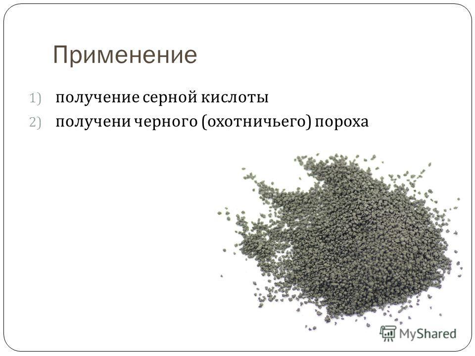 Применение 1) получение серной кислоты 2) получени черного ( охотничьего ) пороха