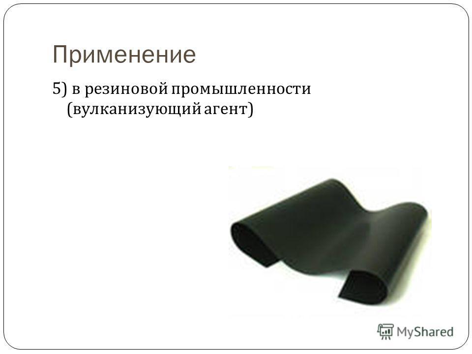 Применение 5) в резиновой промышленности ( вулканизующий агент )
