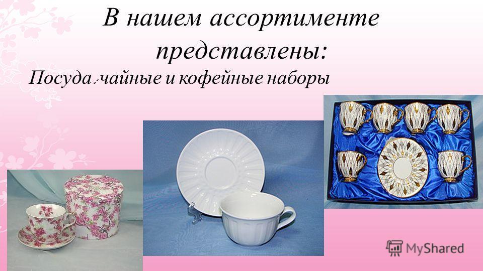 В нашем ассортименте представлены : Посуда : чайные и кофейные наборы