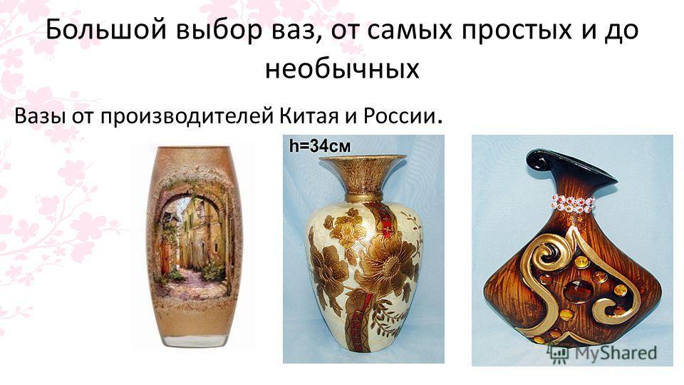 Большой выбор ваз, от самых простых и до необычных Вазы от производителей Китая и России.