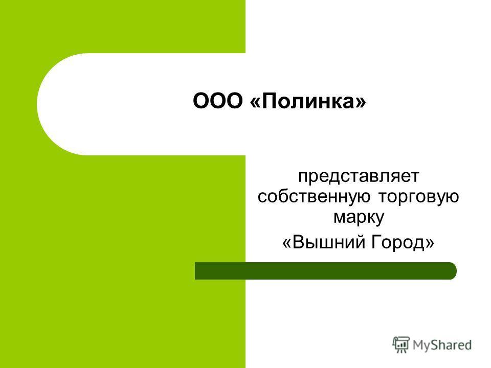 ООО «Полинка» представляет собственную торговую марку «Вышний Город»